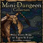 Mini-Dungeon: What Canst Work I' Th' Earth So Fast?